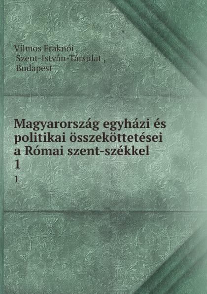 Vilmos Fraknoi Magyarorszag egyhazi es politikai osszekottetesei a Romai szent-szekkel. 1 szent istván társulat ezereves magyarorszag