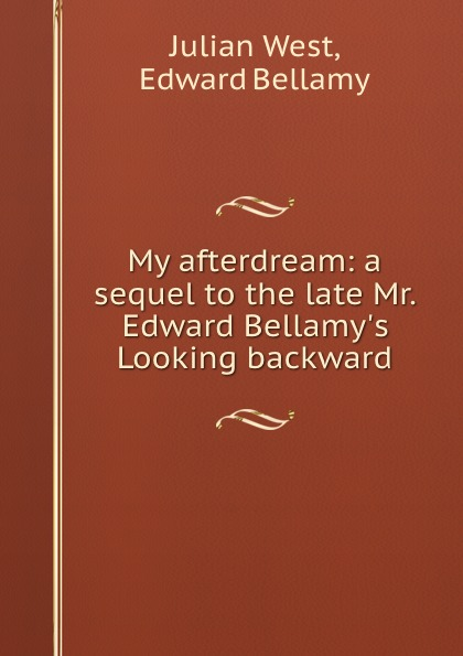 Julian West My afterdream: a sequel to the late Mr. Edward Bellamy.s Looking backward
