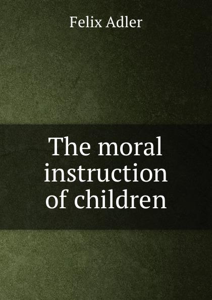 Felix Adler The moral instruction of children felix adler the moral instruction of children