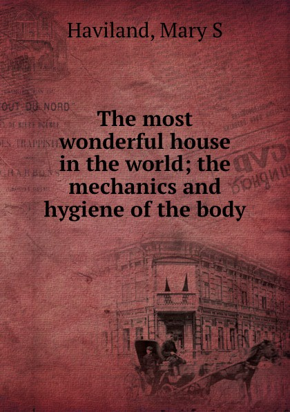 Mary S. Haviland The most wonderful house in the world; the mechanics and hygiene of the body