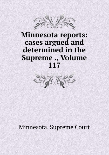 Minnesota. Supreme Court Minnesota reports: cases argued and determined in the Supreme ., Volume 117