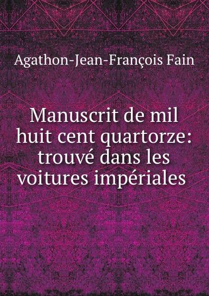 Agathon Jean François Fain Manuscrit de mil huit cent quartorze: trouve dans les voitures imperiales . agathon jean françois fain manuscrit de mil huit cent treize tome 1