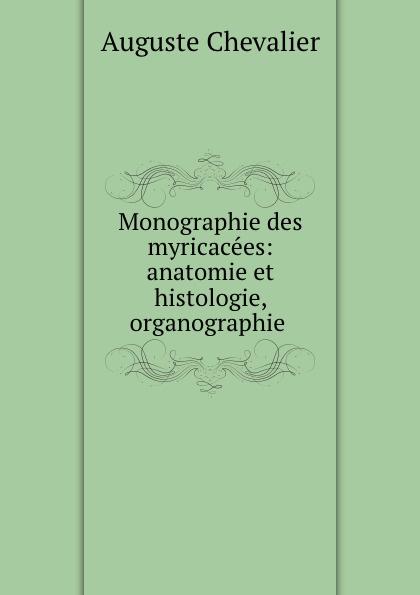 Auguste Chevalier Monographie des myricacees: anatomie et histologie, organographie .