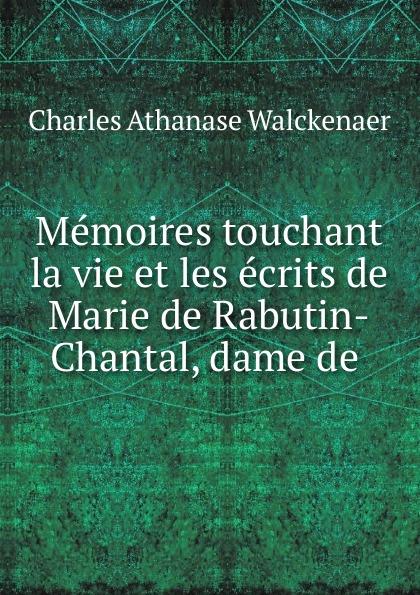 Charles Athanase Walckenaer Memoires touchant la vie et les ecrits de Marie de Rabutin-Chantal, dame de .