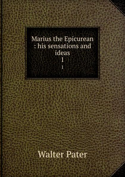 Walter Pater Marius the Epicurean : his sensations and ideas. 1 marius the epicurean