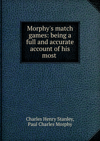 Morphy.s match games: being a full and accurate account of his most .