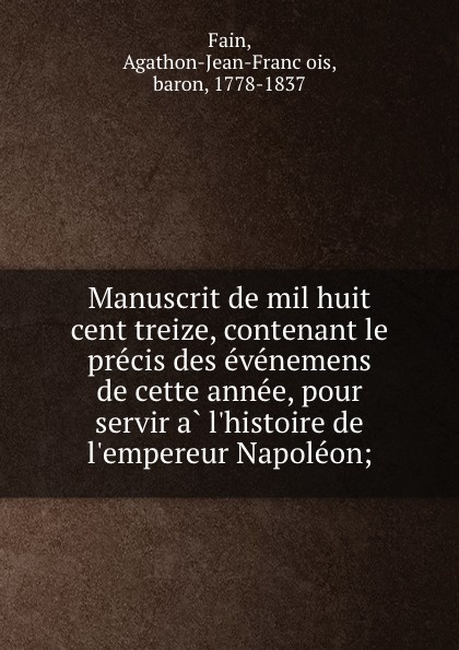 Agathon-Jean-François Fain Manuscrit de mil huit cent treize, contenant le precis des evenemens de cette annee, pour servir a l.histoire de l.empereur Napoleon; agathon jean françois fain manuscrit de mil huit cent treize tome 1