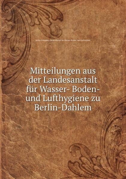 Mitteilungen aus der Landesanstalt fur Wasser- Boden- und Lufthygiene zu Berlin-Dahlem