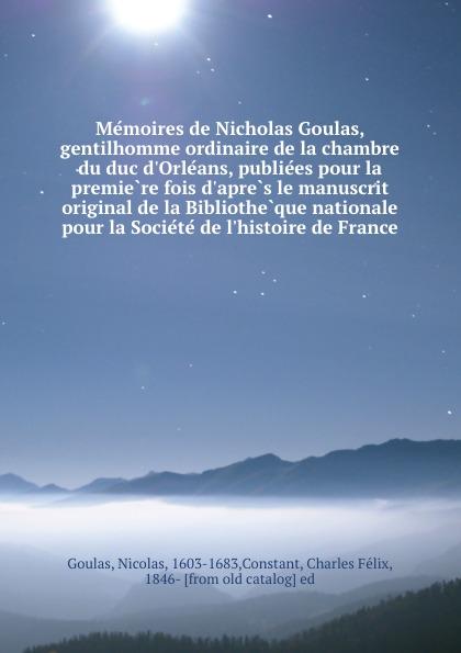 Nicolas Goulas Memoires de Nicholas Goulas, gentilhomme ordinaire de la chambre du duc d.Orleans, publiees pour la premiere fois d.apres le manuscrit original de la Bibliotheque nationale pour la Societe de l.histoire de France