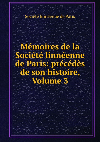 Memoires de la Societe linneenne de Paris: precedes de son histoire, Volume 3