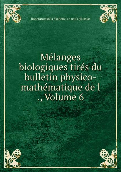 Melanges biologiques tires du bulletin physico-mathematique de l ., Volume 6
