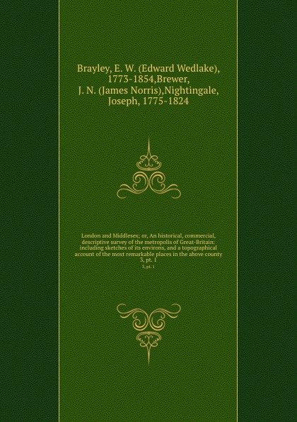 Edward Wedlake Brayley London and Middlesex; or, An historical, commercial, . descriptive survey of the metropolis of Great-Britain: including sketches of its environs, and a topographical account of the most remarkable places in the above county. 3, pt. 1 edward hasted the history and topographical survey of the county of kent volume xii