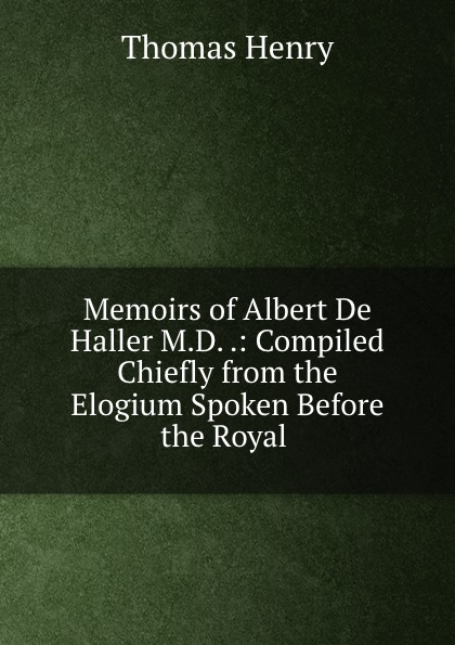 Фото - Thomas Henry Memoirs of Albert De Haller M.D. .: Compiled Chiefly from the Elogium Spoken Before the Royal . thomas henry memoirs of albert de haller m d compiled chiefly from the elogium spoken before the royal