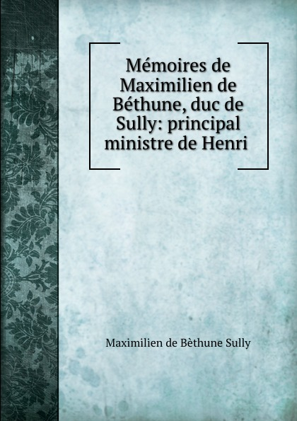 цена Maximilien de BéthuneSully Memoires de Maximilien de Bethune, duc de Sully: principal ministre de Henri . онлайн в 2017 году
