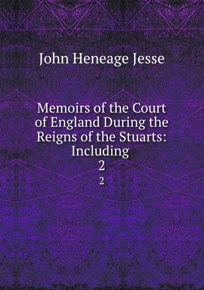 John Heneage Jesse Memoirs of the Court of England During the Reigns of the Stuarts: Including . 2 john heneage jesse memoirs of the court of england during the reigns of william and mary 3