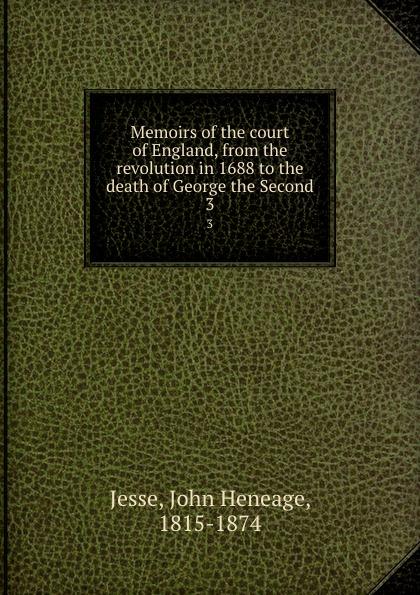 John Heneage Jesse Memoirs of the court of England, from the revolution in 1688 to the death of George the Second. 3 george moore the history of the british revolution of 1688 9