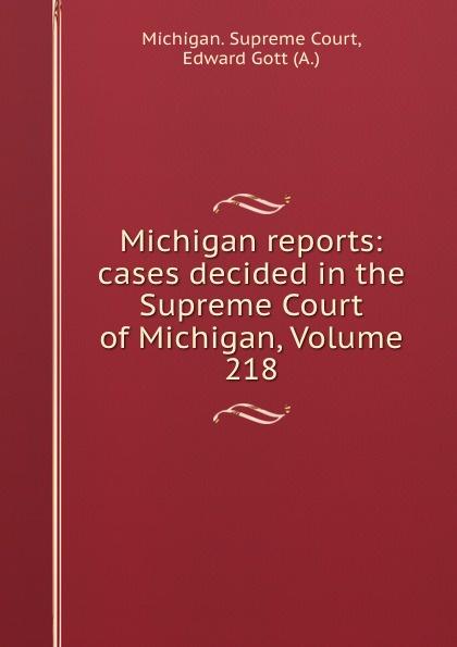 Michigan. Supreme Court Michigan reports: cases decided in the Supreme Court of Michigan, Volume 218