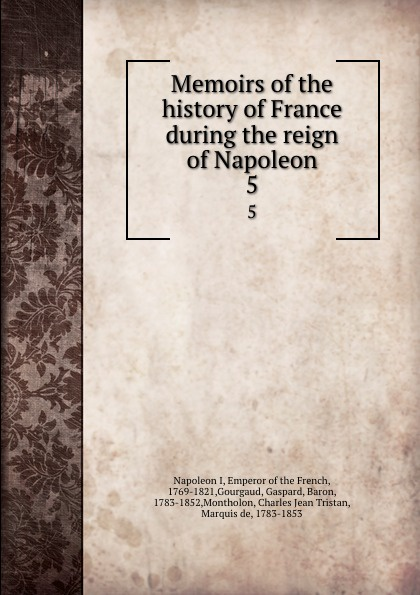 Napoleon I Memoirs of the history of France during the reign of Napoleon. 5 napoleon bonaparte memoirs of the history of france during the reign of napoleon volume 1