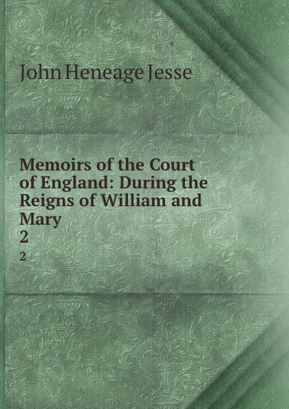 John Heneage Jesse Memoirs of the Court of England: During the Reigns of William and Mary . 2 john heneage jesse memoirs of the court of england during the reigns of william and mary 3