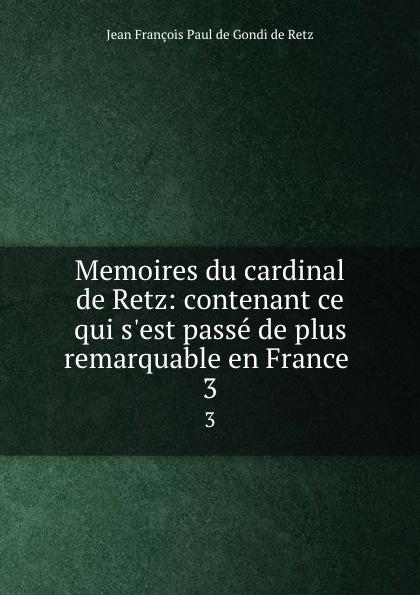 Jean François Paul de Gondi de Retz Memoires du cardinal de Retz: contenant ce qui s.est passe de plus remarquable en France . 3 jean de retz memoires du cardinal de retz t 1