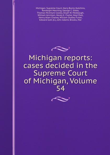 Michigan. Supreme Court Michigan reports: cases decided in the Supreme Court of Michigan, Volume 54