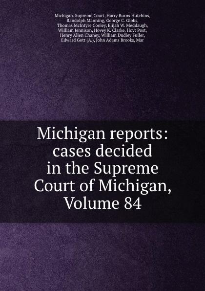 Michigan. Supreme Court Michigan reports: cases decided in the Supreme Court of Michigan, Volume 84