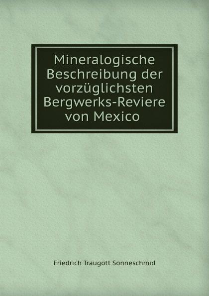 Friedrich Traugott Sonneschmid Mineralogische Beschreibung der vorzuglichsten Bergwerks-Reviere von Mexico .