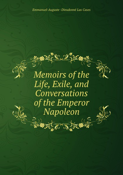 Emmanuel-Auguste Dieudonné Las Cases Memoirs of the Life, Exile, and Conversations of the Emperor Napoleon cases emmanuel auguste dieudonné las the life exile and conversations of the emperor napoleon volume 1