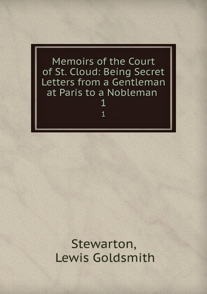 Lewis Goldsmith Stewarton Memoirs of the Court of St. Cloud: Being Secret Letters from a Gentleman at Paris to a Nobleman . 1 stewarton stewarton secret memoirs of the court of st cloud in a series of letters from a gentleman at paris to a nobleman in london
