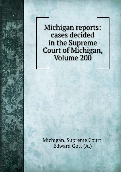 Michigan. Supreme Court Michigan reports: cases decided in the Supreme Court of Michigan, Volume 200