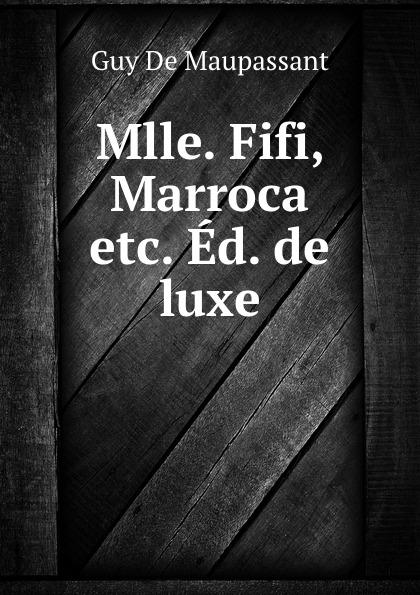 Ги де Мопассан Mlle. Fifi, Marroca etc. Ed. de luxe ги де мопассан mlle fifi