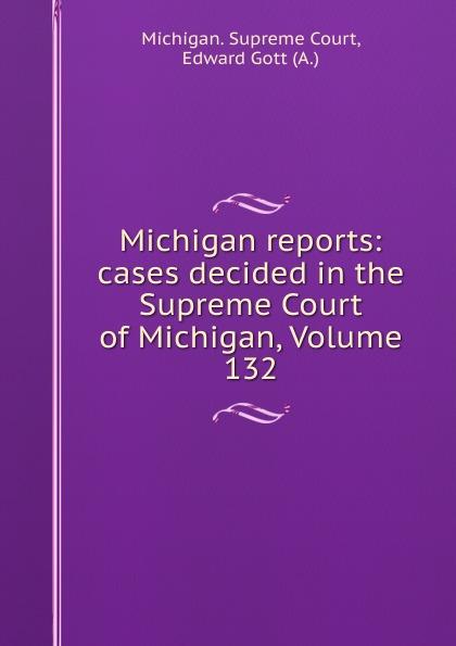 Michigan. Supreme Court Michigan reports: cases decided in the Supreme Court of Michigan, Volume 132