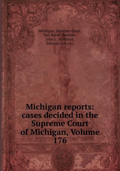 Michigan. Supreme Court Michigan reports: cases decided in the Supreme Court of Michigan, Volume 176