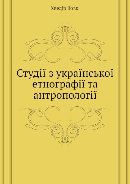 Ф. Вовк Студ.. з укра.нсько. етнограф.. та антрополог..