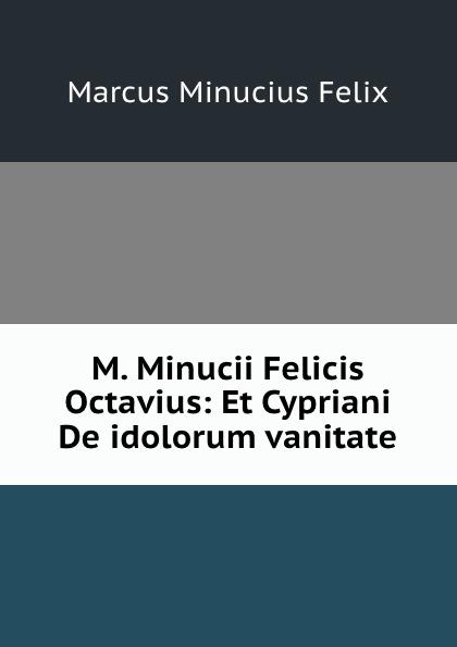 Marcus Minucius Felix M. Minucii Felicis Octavius: Et Cypriani De idolorum vanitate j p waltzing octavius de m minucius felix