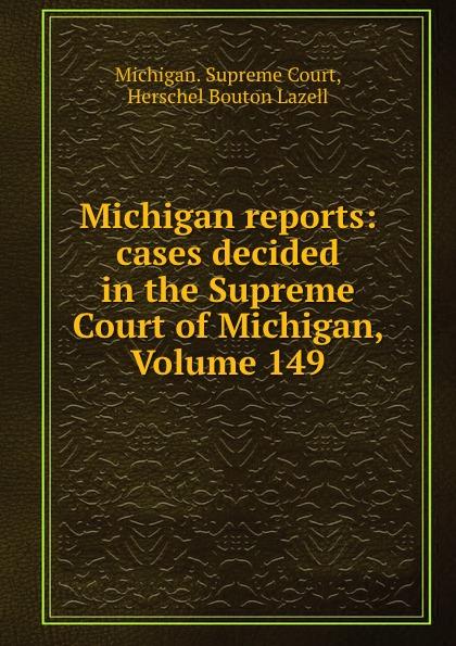 Michigan. Supreme Court Michigan reports: cases decided in the Supreme Court of Michigan, Volume 149