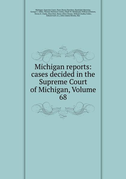 Michigan. Supreme Court Michigan reports: cases decided in the Supreme Court of Michigan, Volume 68
