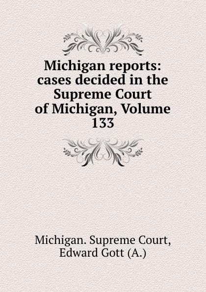 Michigan. Supreme Court Michigan reports: cases decided in the Supreme Court of Michigan, Volume 133