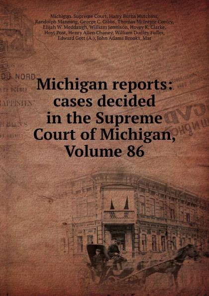 Michigan. Supreme Court Michigan reports: cases decided in the Supreme Court of Michigan, Volume 86