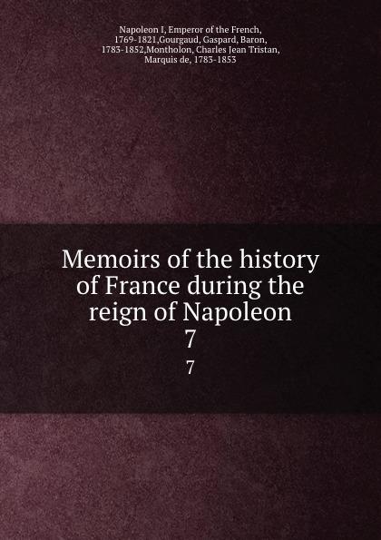 Napoleon I Memoirs of the history of France during the reign of Napoleon. 7 napoleon bonaparte memoirs of the history of france during the reign of napoleon volume 1