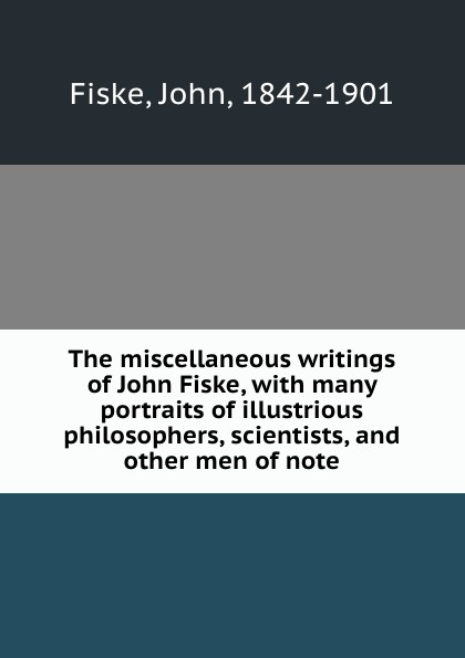 John Fiske The miscellaneous writings of John Fiske, with many portraits of illustrious philosophers, scientists, and other men of note fiske john tobacco and alcohol