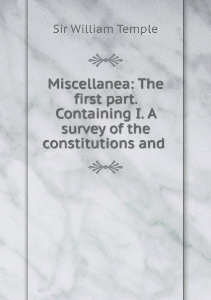 Miscellanea: The first part. Containing I. A survey of the constitutions and .
