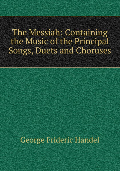 George Frideric Handel The Messiah: Containing the Music of Principal Songs, Duets and Choruses