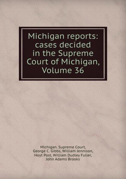 Michigan. Supreme Court Michigan reports: cases decided in the Supreme Court of Michigan, Volume 36
