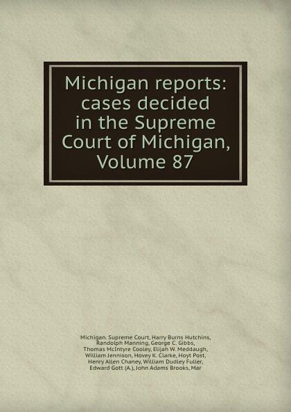 Michigan. Supreme Court Michigan reports: cases decided in the Supreme Court of Michigan, Volume 87