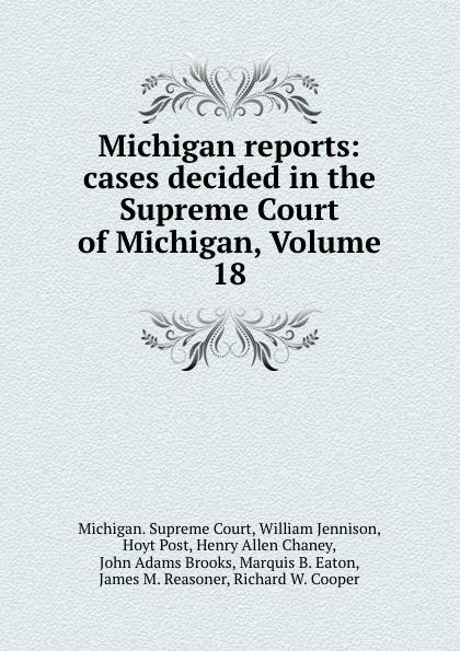 Michigan. Supreme Court Michigan reports: cases decided in the Supreme Court of Michigan, Volume 18