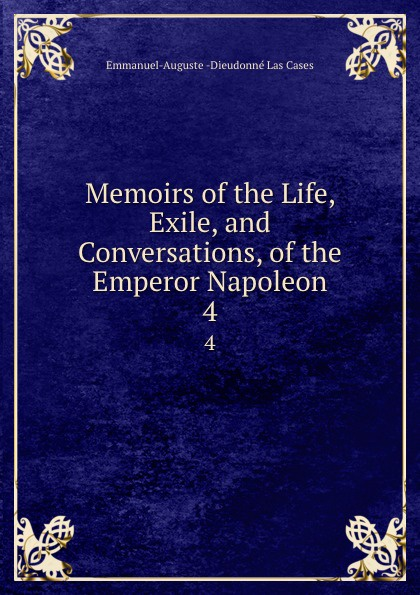 Emmanuel-Auguste Dieudonné Las Cases Memoirs of the Life, Exile, and Conversations, of the Emperor Napoleon. 4 cases emmanuel auguste dieudonné las the life exile and conversations of the emperor napoleon volume 1