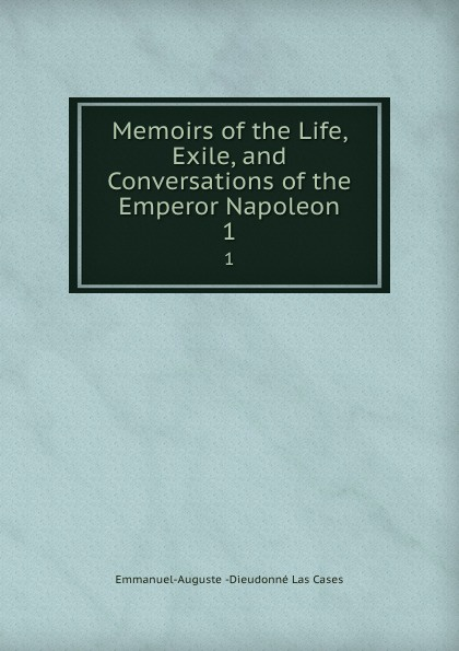 Emmanuel-Auguste Dieudonné Las Cases Memoirs of the Life, Exile, and Conversations of the Emperor Napoleon. 1 cases emmanuel auguste dieudonné las the life exile and conversations of the emperor napoleon volume 1