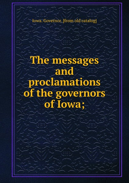 Iowa. Governor The messages and proclamations of the governors of Iowa; wall iowa bicent series