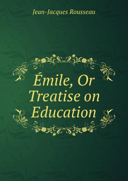 Жан-Жак Руссо Emile, Or Treatise on Education
